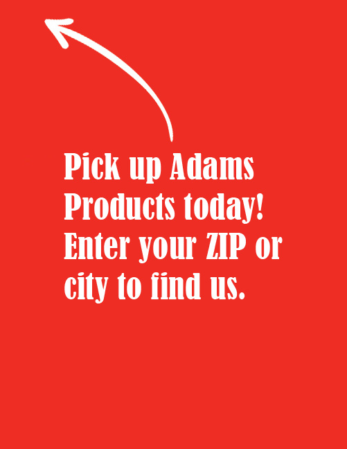 Pick up Adams Products today! Enter your ZIP or city to find us.